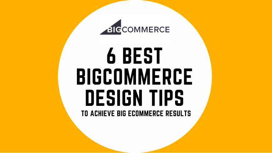 6 Best BigCommerce Design Tips To Achieve Big eCommerce Results